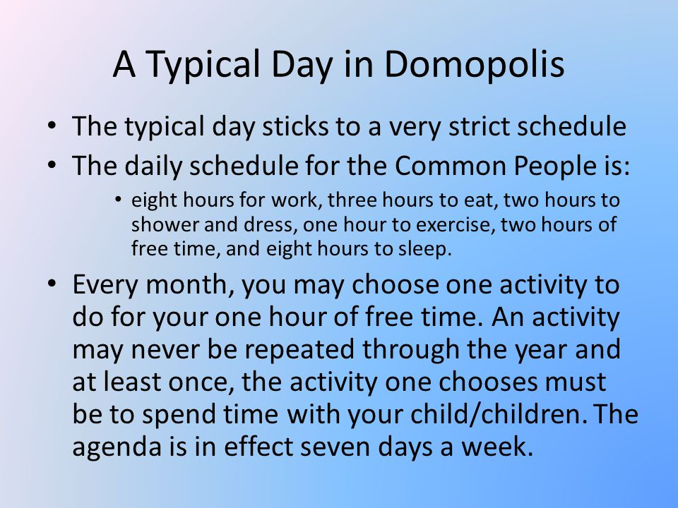 A Typical Day in Domopolis The typical day sticks to a very strict schedule The daily schedule for the Common People is: eight hours for work, three hours to eat, two hours to shower and dress, one hour to exercise, two hours of free time, and eight hours to sleep.