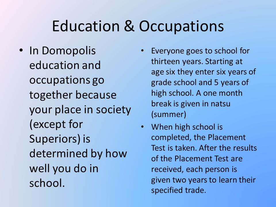 Education & Occupations In Domopolis education and occupations go together because your place in society (except for Superiors) is determined by how well you do in school.