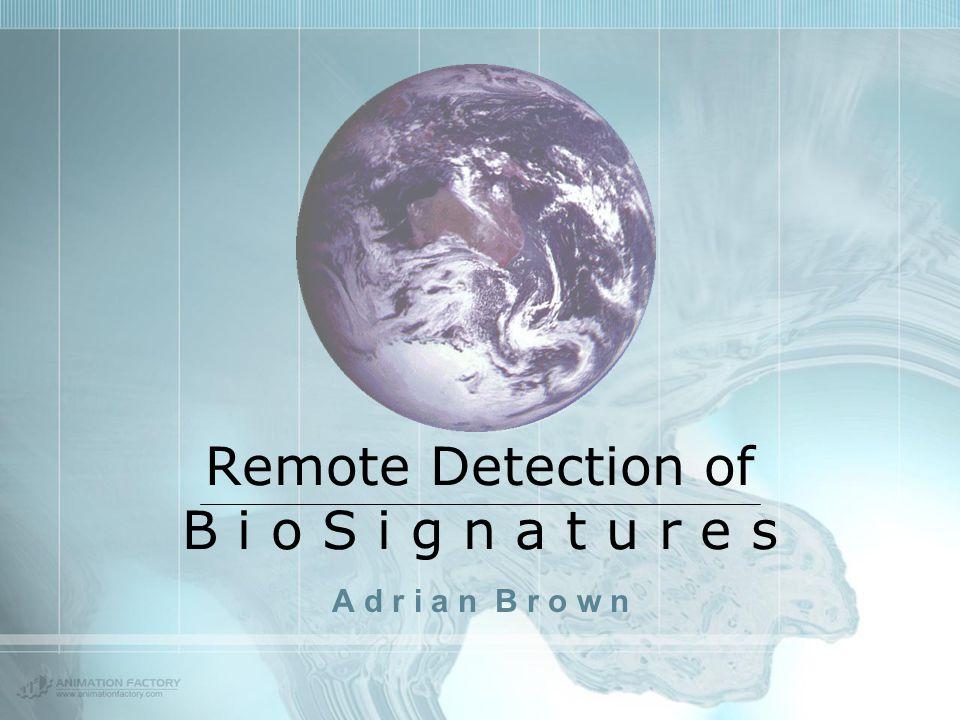 Remote Detection of B i o S i g n a t u r e s A d r i a n B r o w n