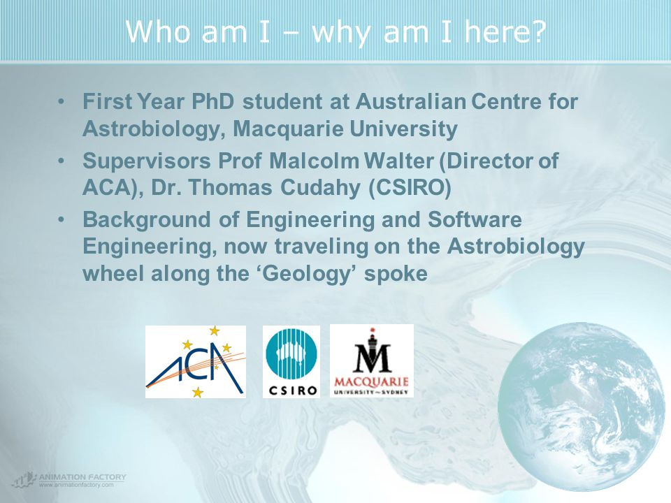 Who am I – why am I here? First Year PhD student at Australian Centre for Astrobiology, Macquarie University Supervisors Prof Malcolm Walter (Director