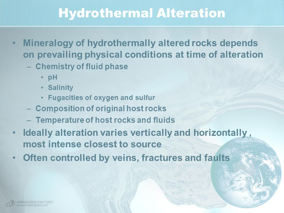 Hydrothermal Alteration Mineralogy of hydrothermally altered rocks depends on prevailing physical conditions at time of alteration –Chemistry of fluid