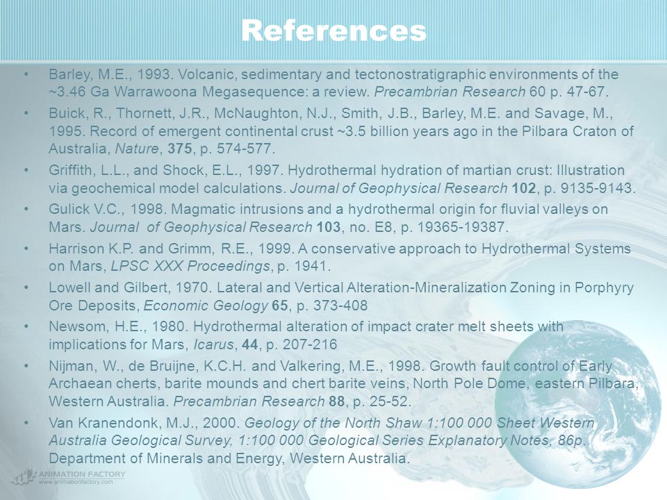 References Barley, M.E., 1993. Volcanic, sedimentary and tectonostratigraphic environments of the ~3.46 Ga Warrawoona Megasequence: a review. Precambr