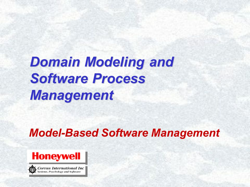 Domain Modeling and Software Process Management © Corvus International 2001 and © Honeywell Inc 1999-2000 22 Software Process Domains The Traditional View of Process –This model is classic F.W.Taylor –The product is progressively manipulated on an assembly line –Requirements, Design, Coding and Implementation knowledge are folded into the product until it's complete