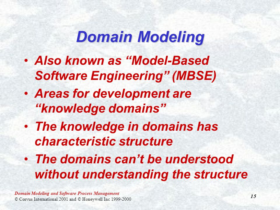 Domain Modeling and Software Process Management © Corvus International 2001 and © Honeywell Inc 1999-2000 15 Domain Modeling Also known as Model-Based Software Engineering (MBSE) Areas for development are knowledge domains The knowledge in domains has characteristic structure The domains can't be understood without understanding the structure