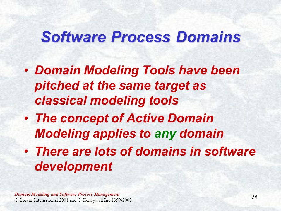 Domain Modeling and Software Process Management © Corvus International 2001 and © Honeywell Inc 1999-2000 28 Software Process Domains Domain Modeling Tools have been pitched at the same target as classical modeling tools The concept of Active Domain Modeling applies to any domain There are lots of domains in software development
