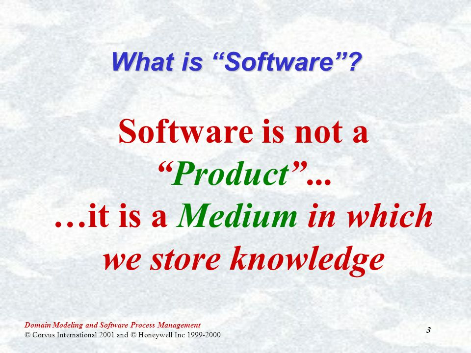 Domain Modeling and Software Process Management © Corvus International 2001 and © Honeywell Inc 1999-2000 3 What is Software .