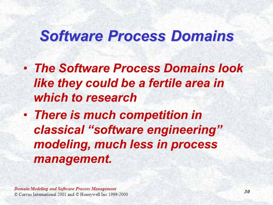 Domain Modeling and Software Process Management © Corvus International 2001 and © Honeywell Inc 1999-2000 30 The Software Process Domains look like they could be a fertile area in which to research There is much competition in classical software engineering modeling, much less in process management.