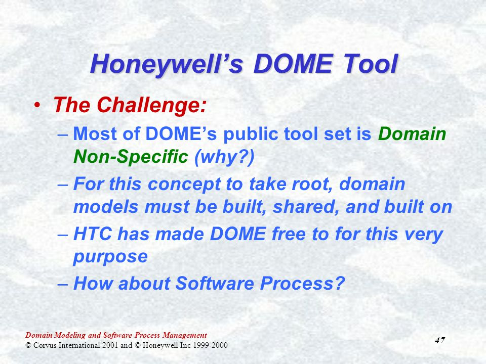 Domain Modeling and Software Process Management © Corvus International 2001 and © Honeywell Inc 1999-2000 47 Honeywell's DOME Tool The Challenge: –Most of DOME's public tool set is Domain Non-Specific (why ) –For this concept to take root, domain models must be built, shared, and built on –HTC has made DOME free to for this very purpose –How about Software Process