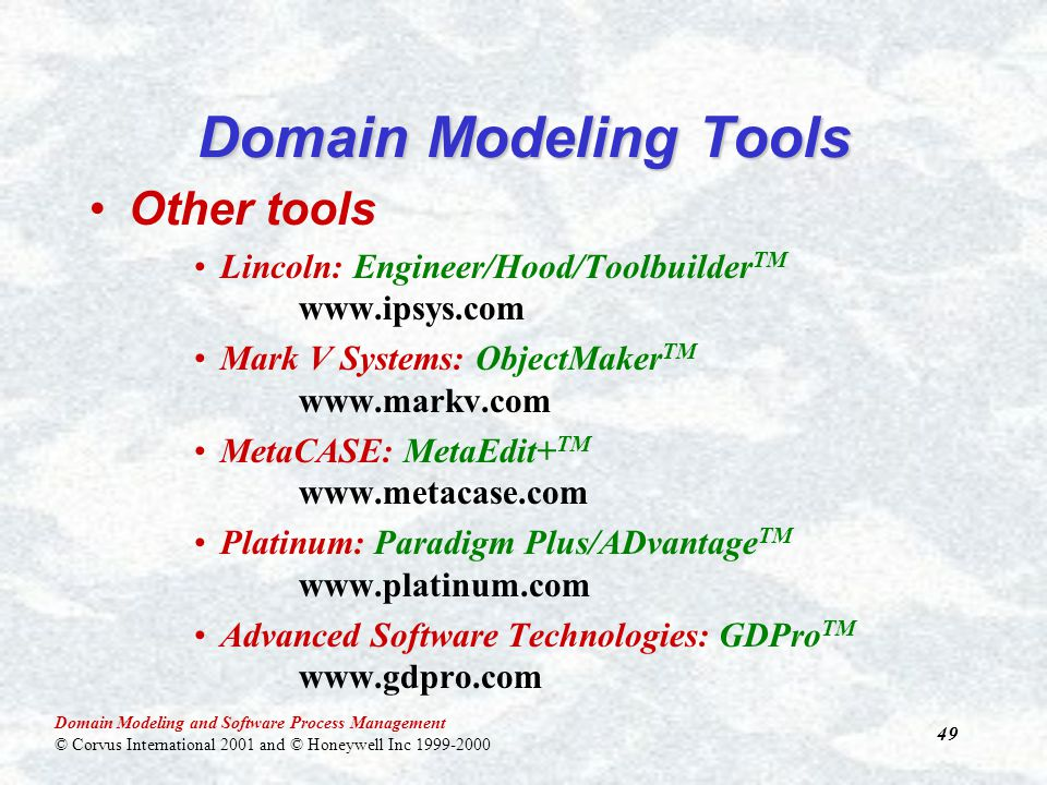 Domain Modeling and Software Process Management © Corvus International 2001 and © Honeywell Inc 1999-2000 49 Domain Modeling Tools Other tools Lincoln: Engineer/Hood/Toolbuilder TM www.ipsys.com Mark V Systems: ObjectMaker TM www.markv.com MetaCASE: MetaEdit+ TM www.metacase.com Platinum: Paradigm Plus/ADvantage TM www.platinum.com Advanced Software Technologies: GDPro TM www.gdpro.com