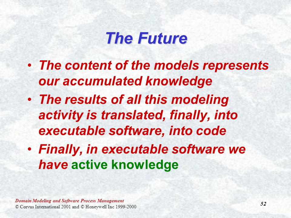 Domain Modeling and Software Process Management © Corvus International 2001 and © Honeywell Inc 1999-2000 52 The Future The content of the models represents our accumulated knowledge The results of all this modeling activity is translated, finally, into executable software, into code Finally, in executable software we have active knowledge