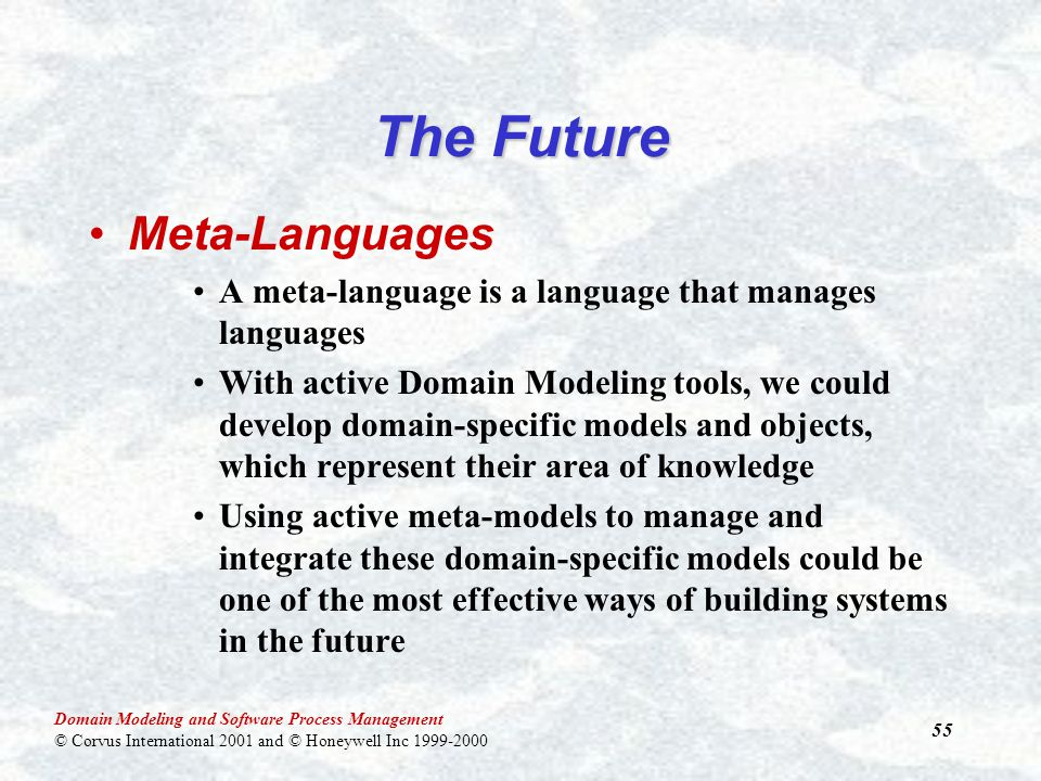 Domain Modeling and Software Process Management © Corvus International 2001 and © Honeywell Inc 1999-2000 55 The Future Meta-Languages A meta-language is a language that manages languages With active Domain Modeling tools, we could develop domain-specific models and objects, which represent their area of knowledge Using active meta-models to manage and integrate these domain-specific models could be one of the most effective ways of building systems in the future