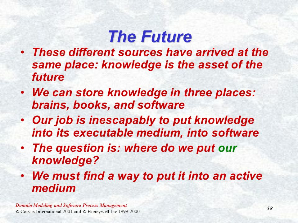 Domain Modeling and Software Process Management © Corvus International 2001 and © Honeywell Inc 1999-2000 58 The Future These different sources have arrived at the same place: knowledge is the asset of the future We can store knowledge in three places: brains, books, and software Our job is inescapably to put knowledge into its executable medium, into software The question is: where do we put our knowledge.