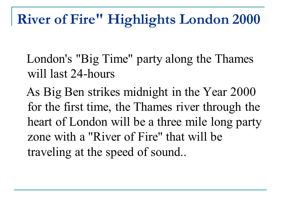 River of Fire Highlights London 2000 London s Big Time party along the Thames will last 24-hours As Big Ben strikes midnight in the Year 2000 for the first time, the Thames river through the heart of London will be a three mile long party zone with a River of Fire that will be traveling at the speed of sound..