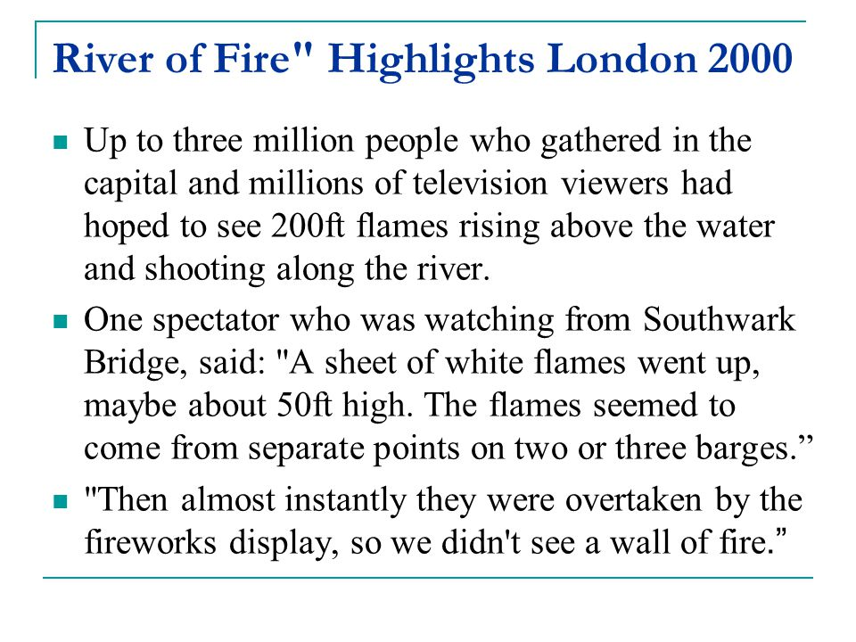 River of Fire Highlights London 2000 Up to three million people who gathered in the capital and millions of television viewers had hoped to see 200ft flames rising above the water and shooting along the river.