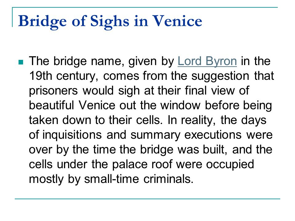 Bridge of Sighs in Venice The bridge name, given by Lord Byron in the 19th century, comes from the suggestion that prisoners would sigh at their final view of beautiful Venice out the window before being taken down to their cells.