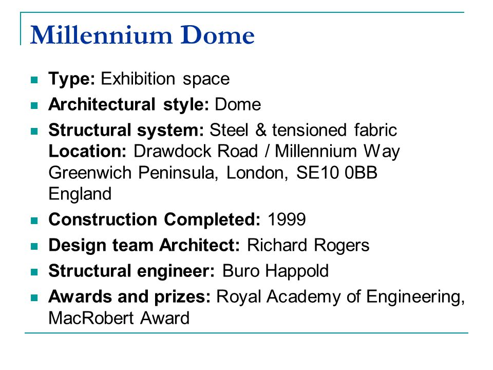 Millennium Dome Type: Exhibition space Architectural style: Dome Structural system: Steel & tensioned fabric Location: Drawdock Road / Millennium Way Greenwich Peninsula, London, SE10 0BB England Construction Completed: 1999 Design team Architect: Richard Rogers Structural engineer: Buro Happold Awards and prizes: Royal Academy of Engineering, MacRobert Award