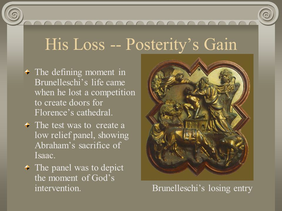 His Loss -- Posterity's Gain The defining moment in Brunelleschi's life came when he lost a competition to create doors for Florence's cathedral. The