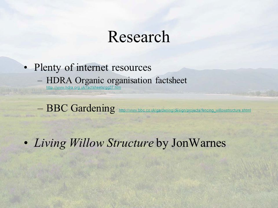 Research Plenty of internet resources –HDRA Organic organisation factsheet http://www.hdra.org.uk/factsheets/gg37.htm http://www.hdra.org.uk/factsheets/gg37.htm –BBC Gardening http://www.bbc.co.uk/gardening/design/projects/fencing_willowstructure.shtml http://www.bbc.co.uk/gardening/design/projects/fencing_willowstructure.shtml Living Willow Structure by JonWarnes