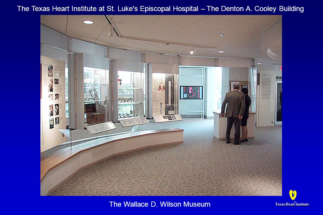 Texas Heart Institute ® ® The Wallace D. Wilson Museum The Texas Heart Institute at St. Luke's Episcopal Hospital – The Denton A. Cooley Building