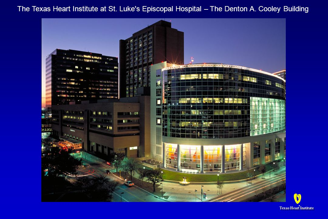 Texas Heart Institute ® ® The Texas Heart Institute at St. Luke's Episcopal Hospital – The Denton A. Cooley Building