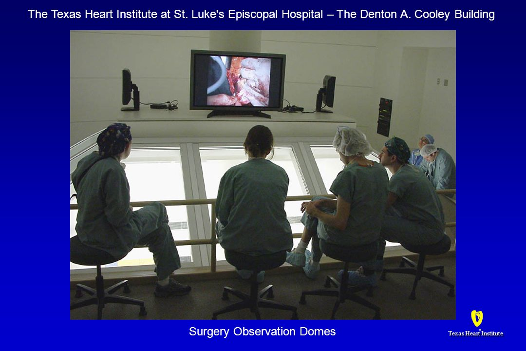 Texas Heart Institute ® ® Surgery Observation Domes The Texas Heart Institute at St. Luke's Episcopal Hospital – The Denton A. Cooley Building