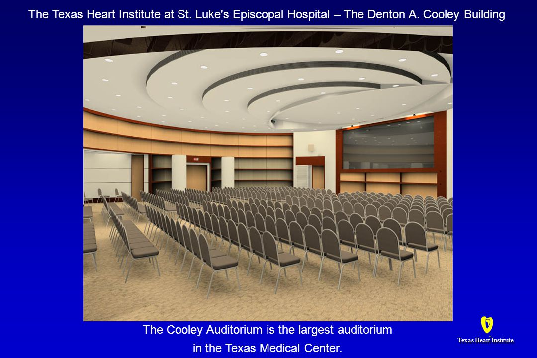 Texas Heart Institute ® ® The Cooley Auditorium is the largest auditorium in the Texas Medical Center.