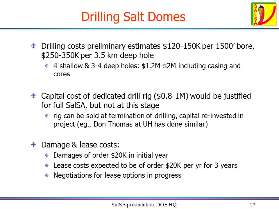 SalSA presentation, DOE HQ17 Drilling Salt Domes Drilling costs preliminary estimates $120-150K per 1500' bore, $250-350K per 3.5 km deep hole 4 shallow & 3-4 deep holes: $1.2M-$2M including casing and cores Capital cost of dedicated drill rig ($0.8-1M) would be justified for full SalSA, but not at this stage rig can be sold at termination of drilling, capital re-invested in project (eg., Don Thomas at UH has done similar) Damage & lease costs: Damages of order $20K in initial year Lease costs expected to be of order $20K per yr for 3 years Negotiations for lease options in progress