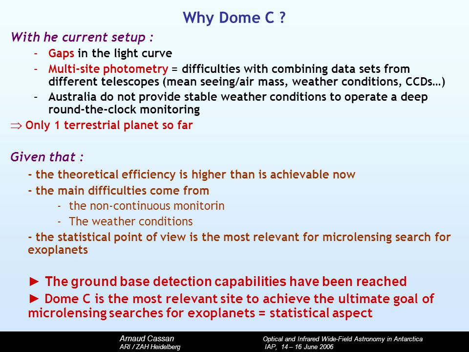 Arnaud Cassan Optical and Infrared Wide-Field Astronomy in Antarctica ARI / ZAH Heidelberg IAP, 14 – 16 June 2006 Why Dome C ? With he current setup :