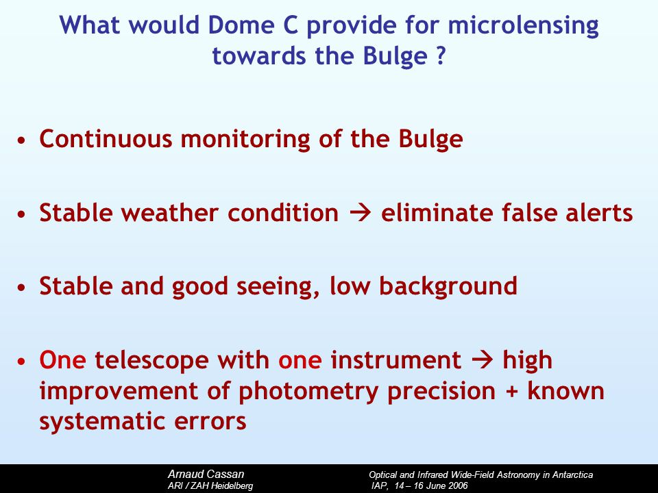 Arnaud Cassan Optical and Infrared Wide-Field Astronomy in Antarctica ARI / ZAH Heidelberg IAP, 14 – 16 June 2006 What would Dome C provide for microl