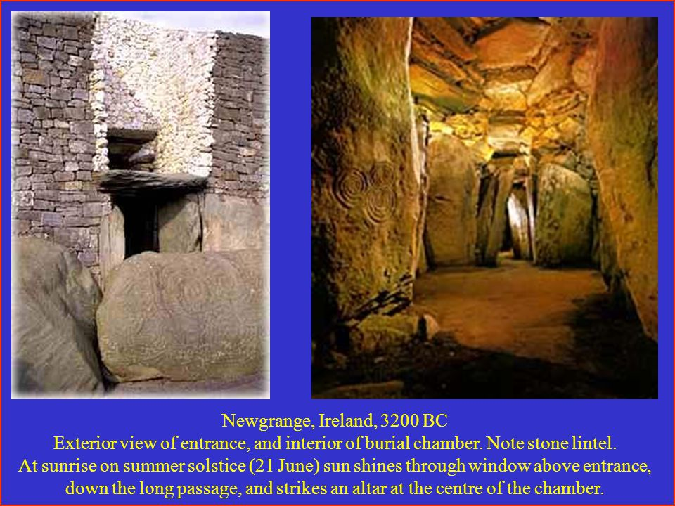 Newgrange, Ireland, 3200 BC Exterior view of entrance, and interior of burial chamber.