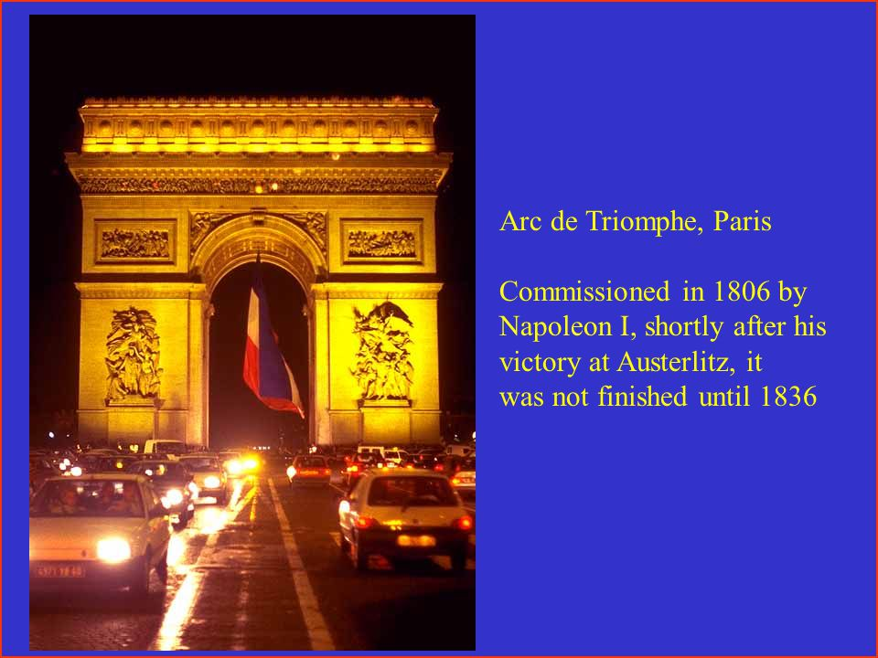 Arc de Triomphe, Paris Commissioned in 1806 by Napoleon I, shortly after his victory at Austerlitz, it was not finished until 1836
