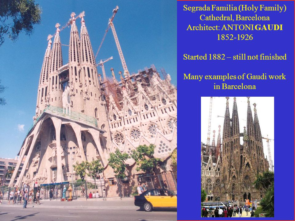 Segrada Familia (Holy Family) Cathedral, Barcelona Architect: ANTONI GAUDI 1852-1926 Started 1882 – still not finished Many examples of Gaudi work in Barcelona