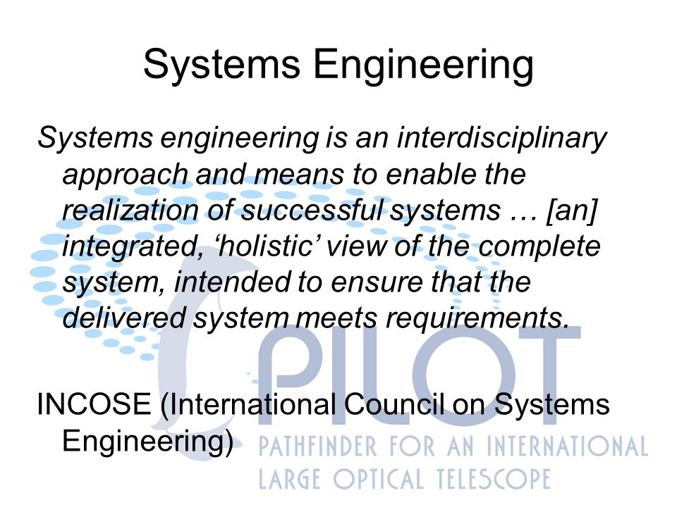 Systems Engineering Integrated, multidisciplinary, 'holistic' view of complete system, intended to ensure that the delivered system meets requirements Not just nice words to keep in mind while doing 'old style' engineering – now a formalised methodology –ISO/IEC 15288, Second edition, 2008 Systems and software engineering – System life cycle processes –INCOSE Systems Engineering Handbook, Version 3.1, August 2007