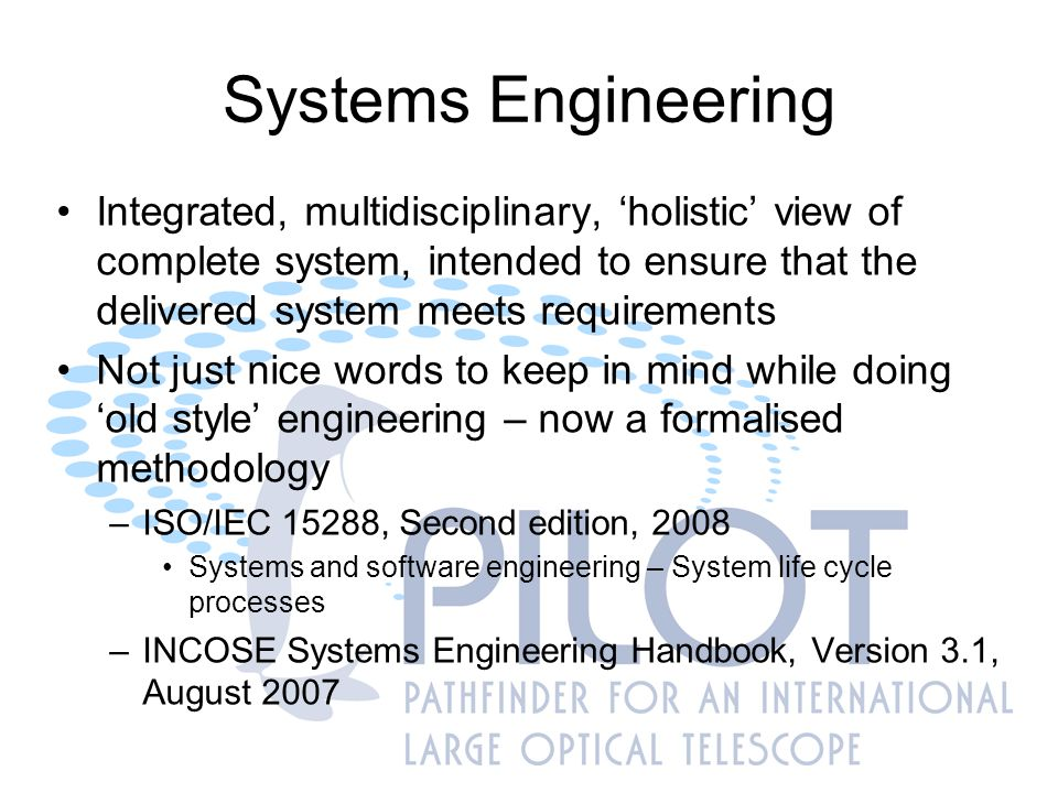 Systems Engineering Formal documentation structure Full system design – system boundary definition Interface management (external) Requirements management (identification, validation, verification) All requirements to be traceable Documentation structure grows to map susbsystem design Interface management (internal) Document control (numbering, version control)