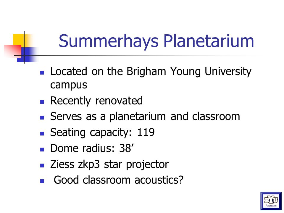 Summerhays Planetarium Located on the Brigham Young University campus Recently renovated Serves as a planetarium and classroom Seating capacity: 119 Dome radius: 38' Ziess zkp3 star projector Good classroom acoustics?