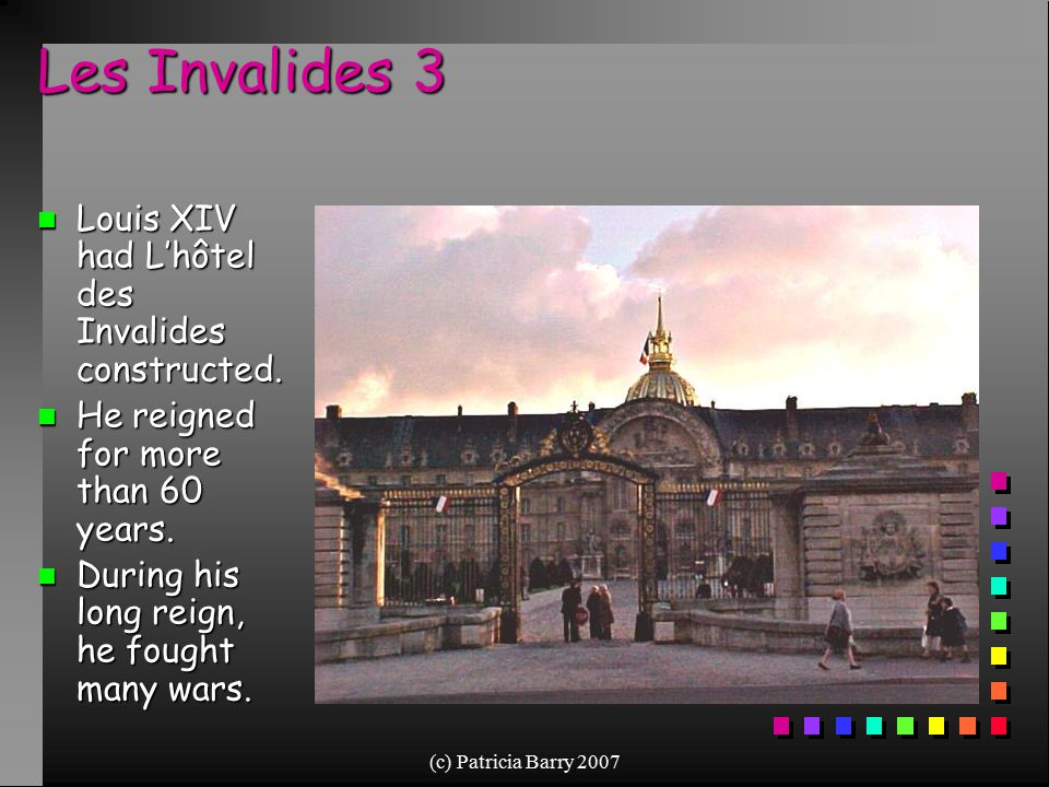 (c) Patricia Barry 2007 Les Invalides 3 n Louis XIV had L'hôtel des Invalides constructed. n He reigned for more than 60 years. n During his long reig