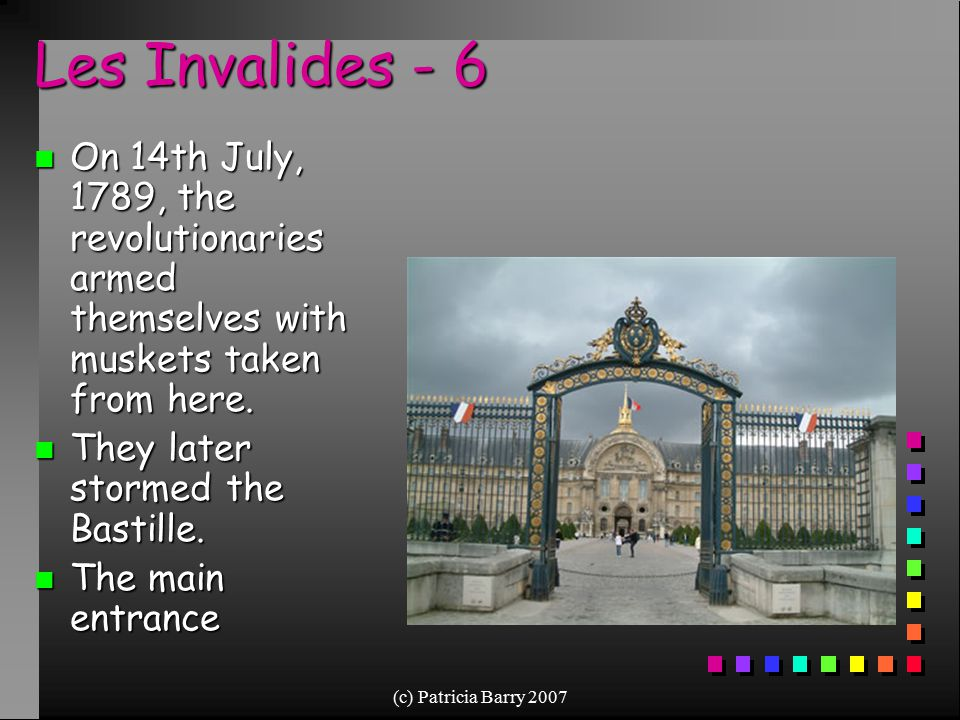 (c) Patricia Barry 2007 Les Invalides - 6 n On 14th July, 1789, the revolutionaries armed themselves with muskets taken from here. n They later storme