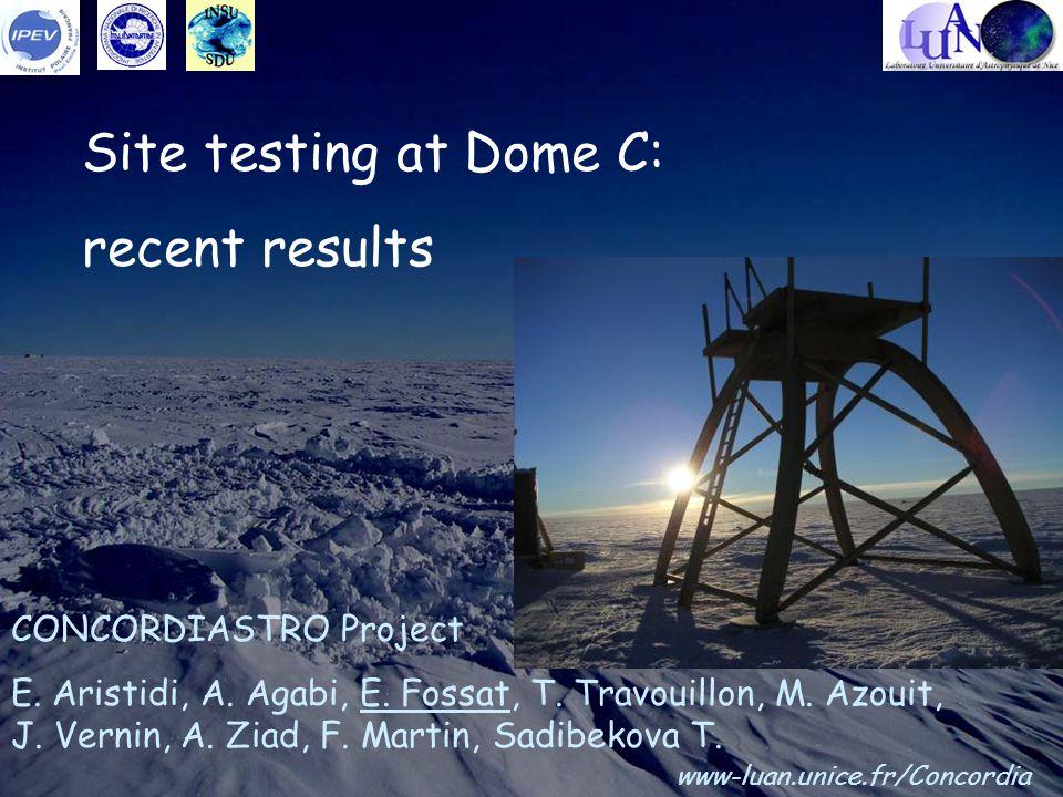 Site testing at Dome C: recent results CONCORDIASTRO Project E. Aristidi, A. Agabi, E. Fossat, T. Travouillon, M. Azouit, J. Vernin, A. Ziad, F. Marti