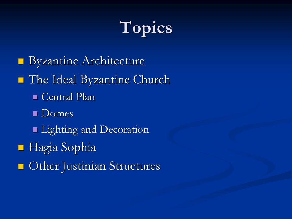 Topics Byzantine Architecture Byzantine Architecture The Ideal Byzantine Church The Ideal Byzantine Church Central Plan Central Plan Domes Domes Light