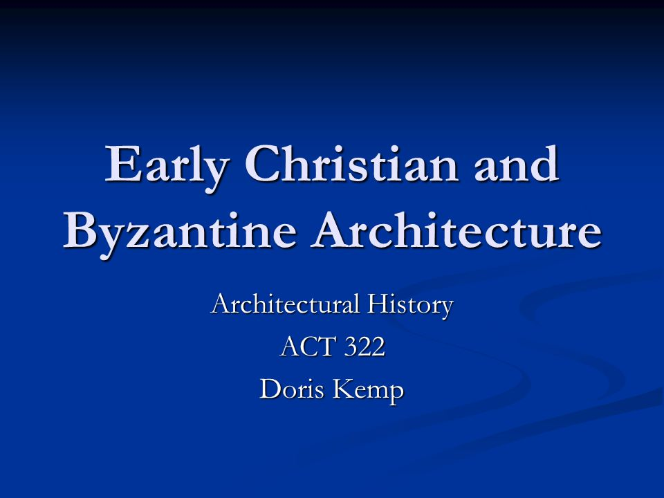 Early Christian and Byzantine Architecture Architectural History ACT 322 Doris Kemp