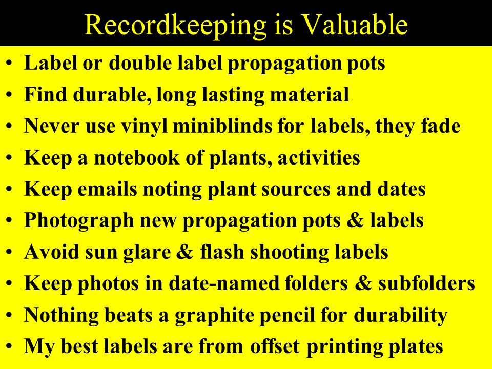 Recordkeeping is Valuable Label or double label propagation pots Find durable, long lasting material Never use vinyl miniblinds for labels, they fade Keep a notebook of plants, activities Keep emails noting plant sources and dates Photograph new propagation pots & labels Avoid sun glare & flash shooting labels Keep photos in date-named folders & subfolders Nothing beats a graphite pencil for durability My best labels are from offset printing plates