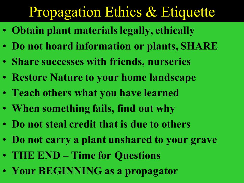 Propagation Ethics & Etiquette Obtain plant materials legally, ethically Do not hoard information or plants, SHARE Share successes with friends, nurseries Restore Nature to your home landscape Teach others what you have learned When something fails, find out why Do not steal credit that is due to others Do not carry a plant unshared to your grave THE END – Time for Questions Your BEGINNING as a propagator