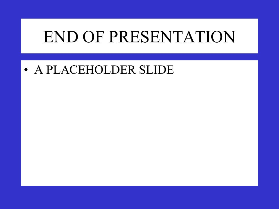 END OF PRESENTATION A PLACEHOLDER SLIDE
