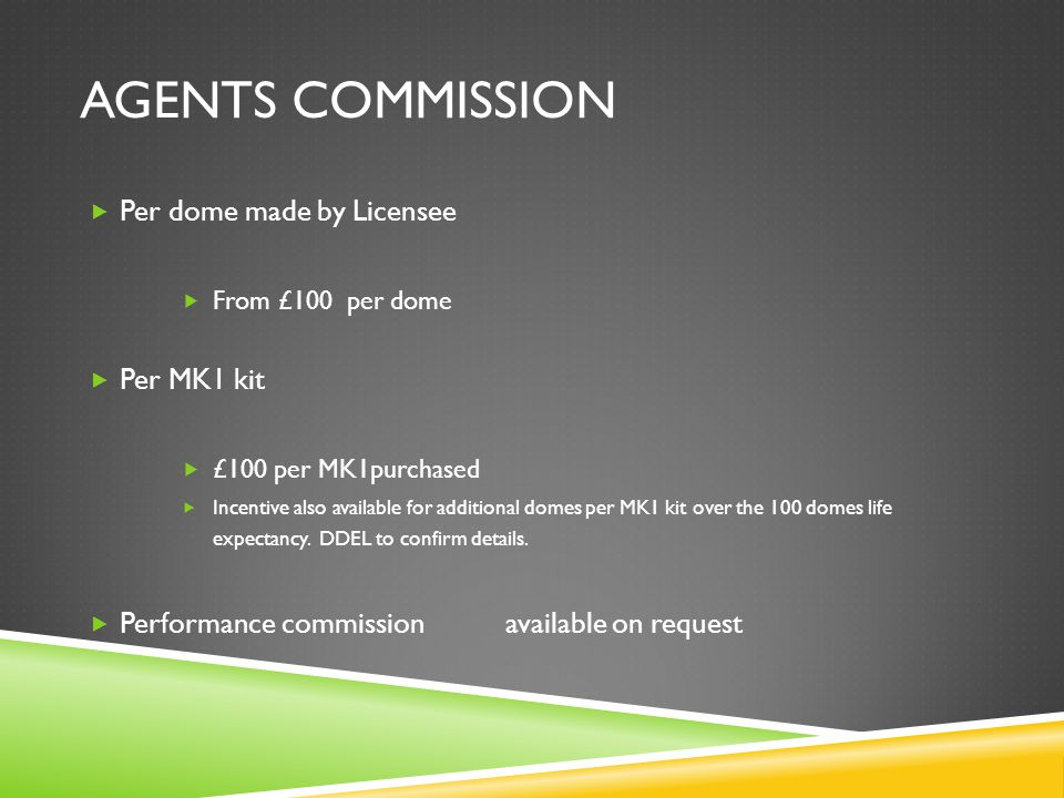AGENTS COMMISSION  Per dome made by Licensee  From £100 per dome  Per MK1 kit  £100 per MK1purchased  Incentive also available for additional domes per MK1 kit over the 100 domes life expectancy.