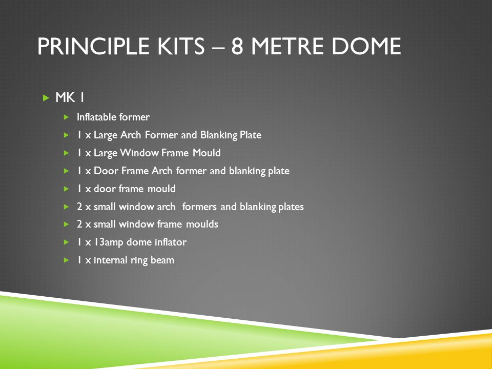 PRINCIPLE KITS – 8 METRE DOME  MK 1  Inflatable former  1 x Large Arch Former and Blanking Plate  1 x Large Window Frame Mould  1 x Door Frame Arch former and blanking plate  1 x door frame mould  2 x small window arch formers and blanking plates  2 x small window frame moulds  1 x 13amp dome inflator  1 x internal ring beam