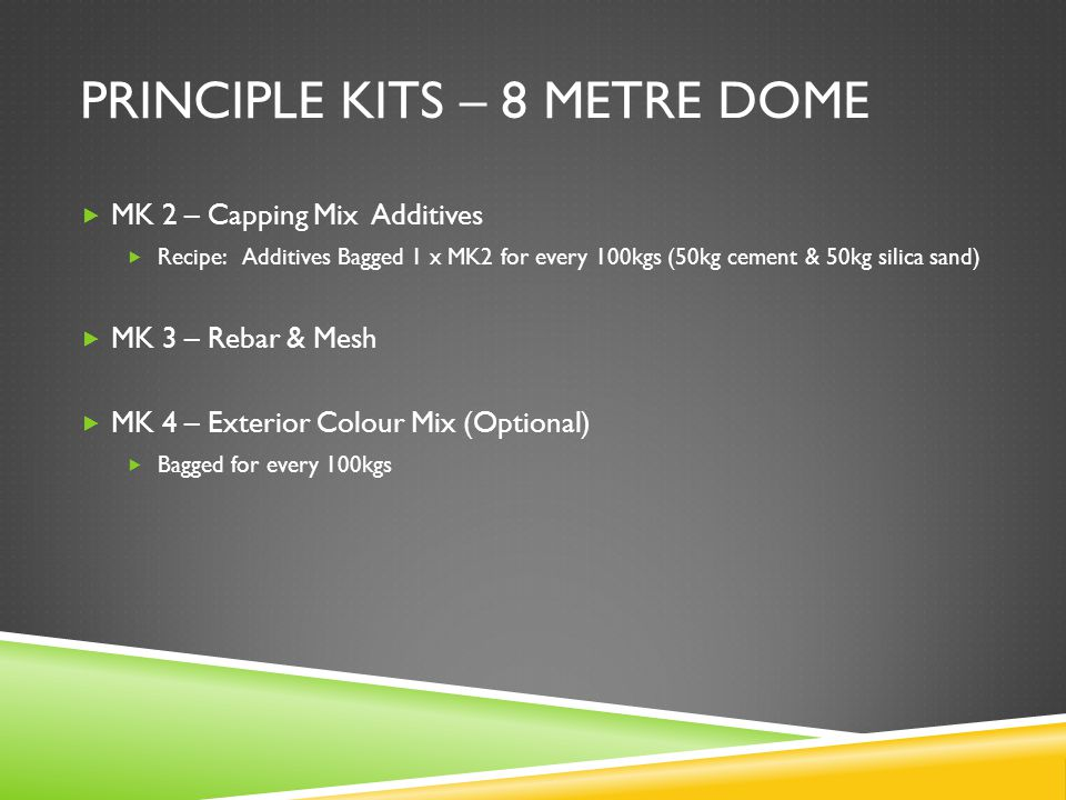 PRINCIPLE KITS – 8 METRE DOME  MK 2 – Capping Mix Additives  Recipe: Additives Bagged 1 x MK2 for every 100kgs (50kg cement & 50kg silica sand)  MK 3 – Rebar & Mesh  MK 4 – Exterior Colour Mix (Optional)  Bagged for every 100kgs