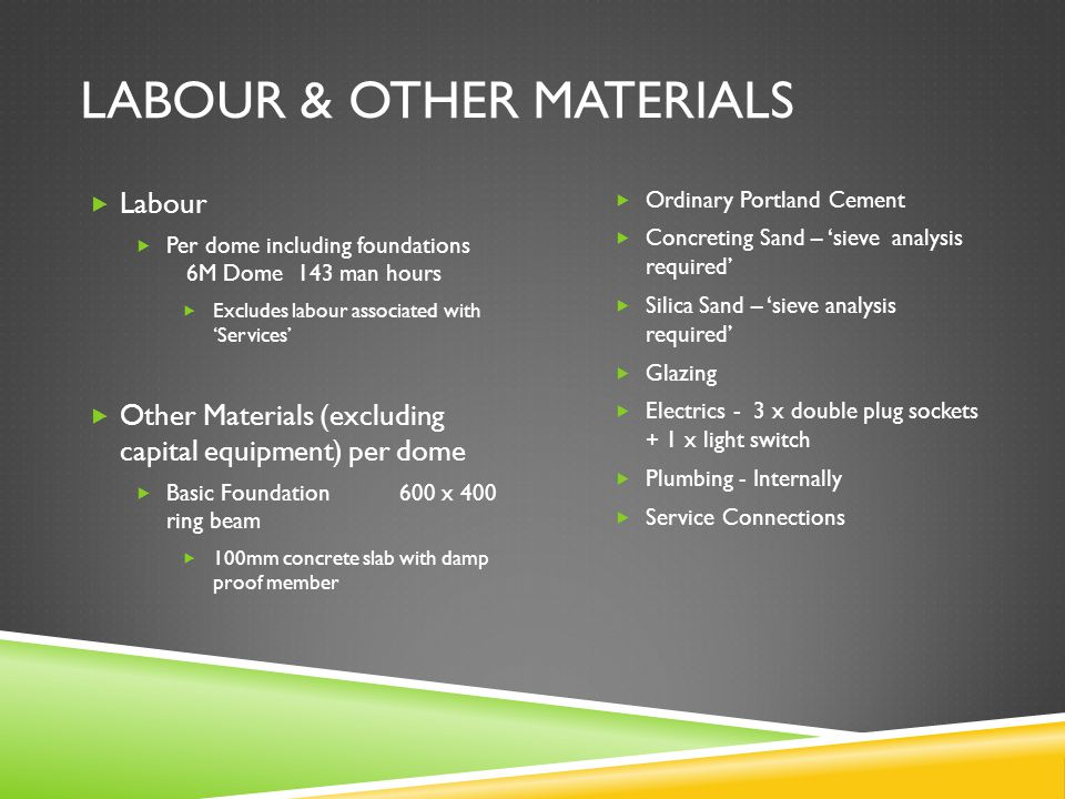 LABOUR & OTHER MATERIALS  Labour  Per dome including foundations 6M Dome 143 man hours  Excludes labour associated with 'Services'  Other Materials (excluding capital equipment) per dome  Basic Foundation600 x 400 ring beam  100mm concrete slab with damp proof member  Ordinary Portland Cement  Concreting Sand – 'sieve analysis required'  Silica Sand – 'sieve analysis required'  Glazing  Electrics - 3 x double plug sockets + 1 x light switch  Plumbing - Internally  Service Connections