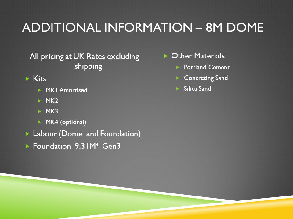 ADDITIONAL INFORMATION – 8M DOME All pricing at UK Rates excluding shipping  Kits  MK1 Amortised  MK2  MK3  MK4 (optional)  Labour (Dome and Foundation)  Foundation 9.31M 3 Gen3  Other Materials  Portland Cement  Concreting Sand  Silica Sand