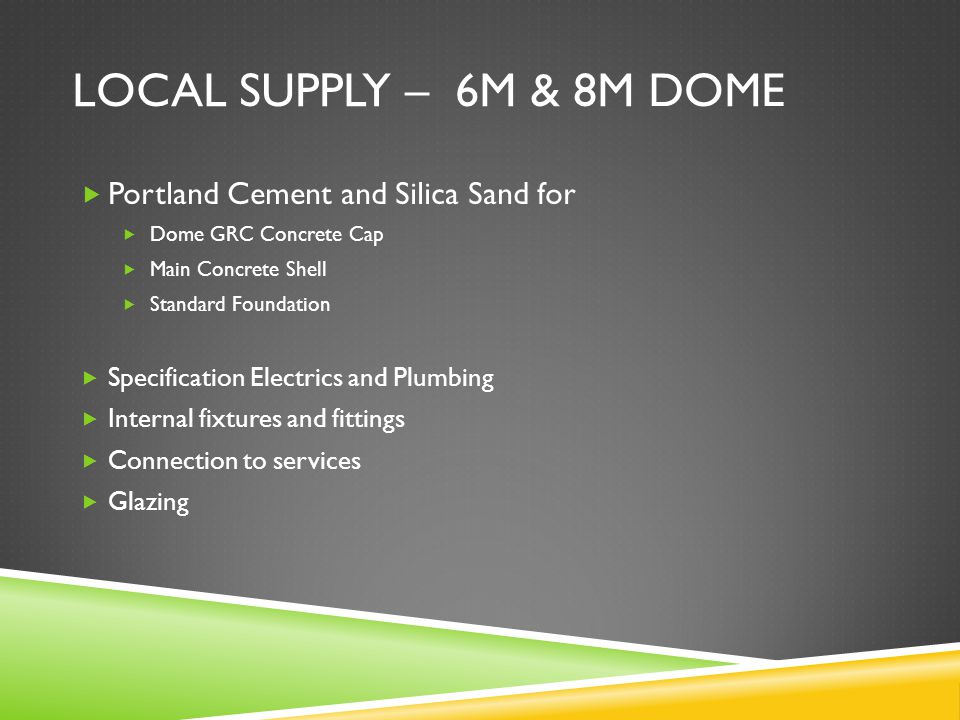 LOCAL SUPPLY – 6M & 8M DOME  Portland Cement and Silica Sand for  Dome GRC Concrete Cap  Main Concrete Shell  Standard Foundation  Specification Electrics and Plumbing  Internal fixtures and fittings  Connection to services  Glazing