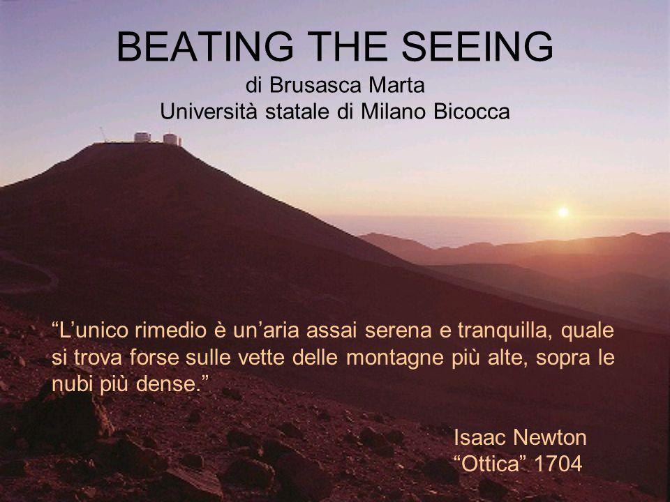 BEATING THE SEEING di Brusasca Marta Università statale di Milano Bicocca L'unico rimedio è un'aria assai serena e tranquilla, quale si trova forse sulle vette delle montagne più alte, sopra le nubi più dense. Isaac Newton Ottica 1704